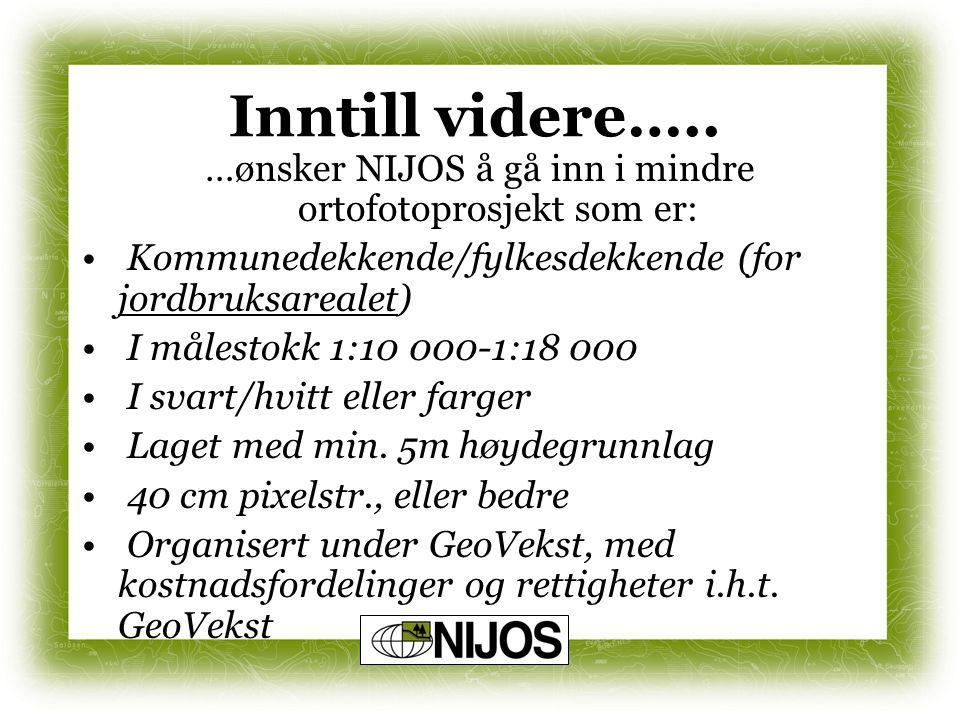 Inntill videre….. …ønsker NIJOS å gå inn i mindre ortofotoprosjekt som er: Kommunedekkende/fylkesdekkende (for jordbruksarealet) I målestokk 1:10 000-