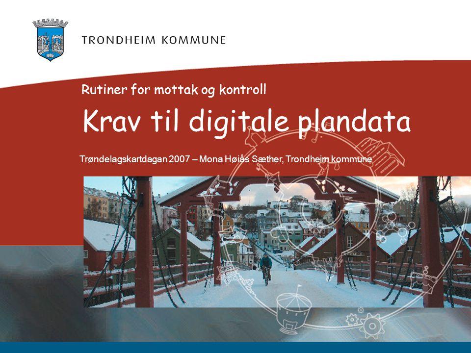 Krav til digitale plandata Rutiner for mottak og kontroll Trøndelagskartdagan 2007 – Mona Høiås Sæther, Trondheim kommune