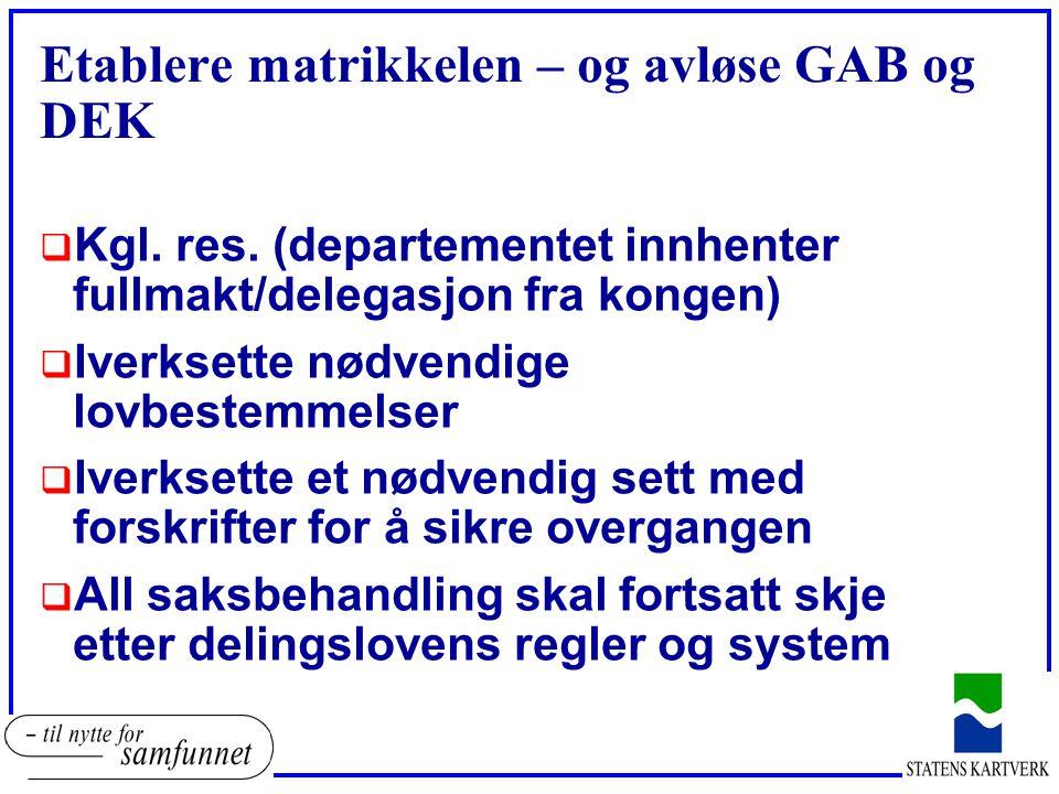 Etablere matrikkelen – og avløse GAB og DEK  Kgl. res. (departementet innhenter fullmakt/delegasjon fra kongen)  Iverksette nødvendige lovbestemmels