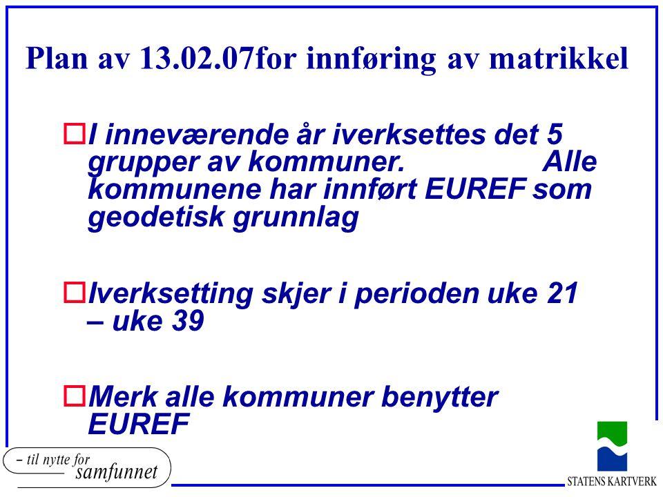Plan av 13.02.07for innføring av matrikkel oI inneværende år iverksettes det 5 grupper av kommuner. Alle kommunene har innført EUREF som geodetisk gru
