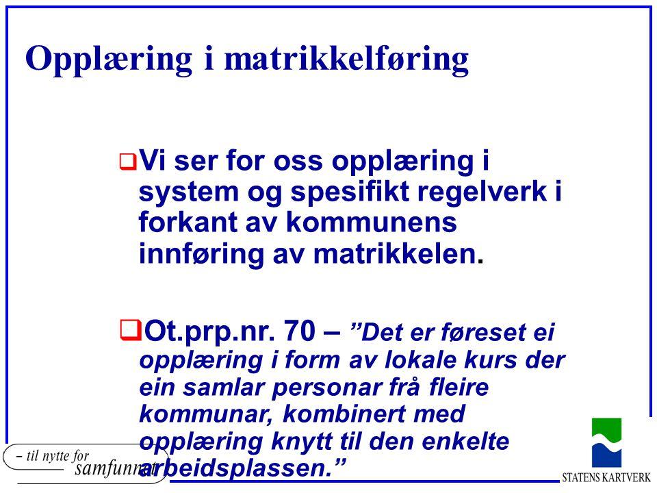 Opplæring i matrikkelføring  Vi ser for oss opplæring i system og spesifikt regelverk i forkant av kommunens innføring av matrikkelen.  Ot.prp.nr. 7