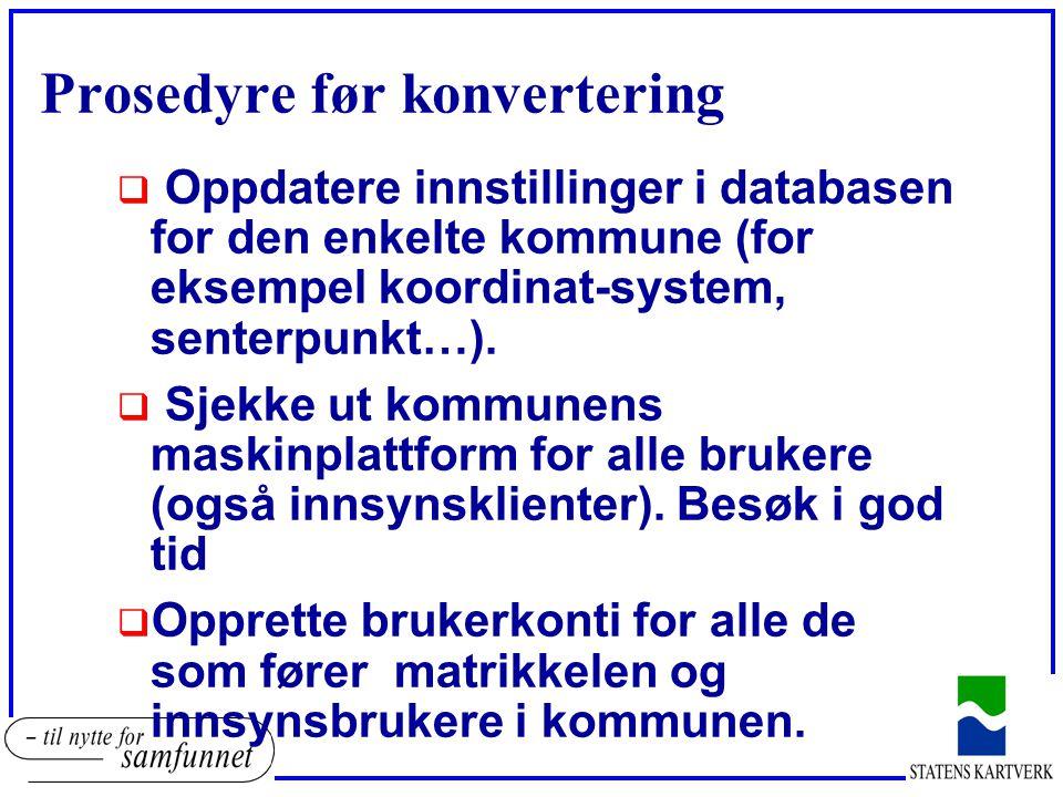 Prosedyre før konvertering  Oppdatere innstillinger i databasen for den enkelte kommune (for eksempel koordinat-system, senterpunkt…).  Sjekke ut ko
