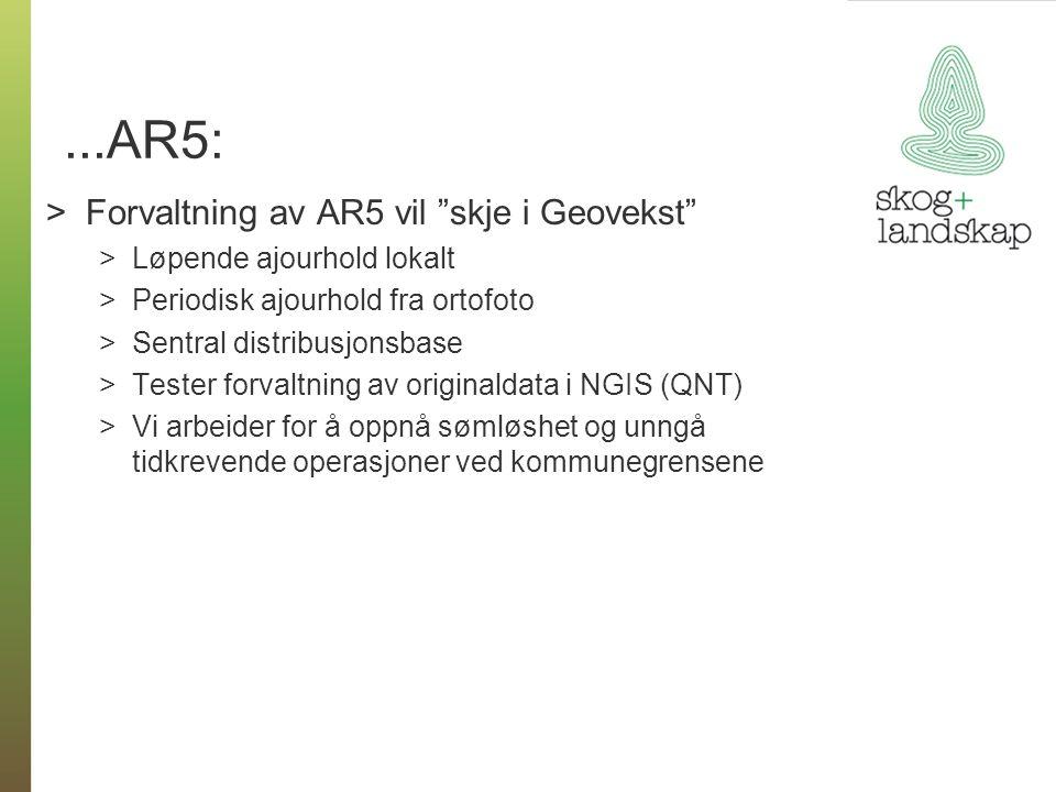 ...AR5: >Forvaltning av AR5 vil skje i Geovekst >Løpende ajourhold lokalt >Periodisk ajourhold fra ortofoto >Sentral distribusjonsbase >Tester forvaltning av originaldata i NGIS (QNT) >Vi arbeider for å oppnå sømløshet og unngå tidkrevende operasjoner ved kommunegrensene