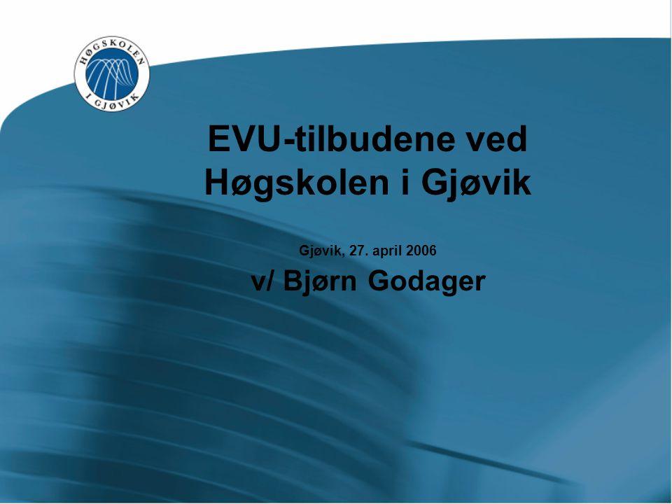 EVU-tilbudene ved Høgskolen i Gjøvik Gjøvik, 27. april 2006 v/ Bjørn Godager