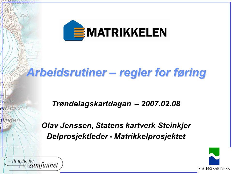Arbeidsrutiner – regler for føring Trøndelagskartdagan – 2007.02.08 Olav Jenssen, Statens kartverk Steinkjer Delprosjektleder - Matrikkelprosjektet