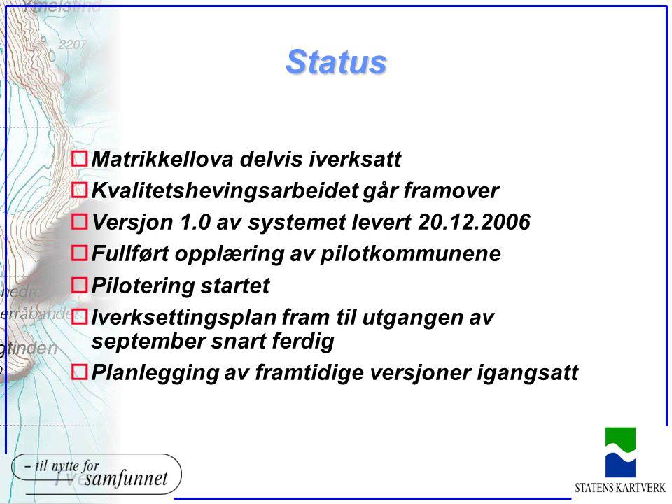 Status oMatrikkellova delvis iverksatt oKvalitetshevingsarbeidet går framover oVersjon 1.0 av systemet levert 20.12.2006 oFullført opplæring av pilotkommunene oPilotering startet oIverksettingsplan fram til utgangen av september snart ferdig oPlanlegging av framtidige versjoner igangsatt