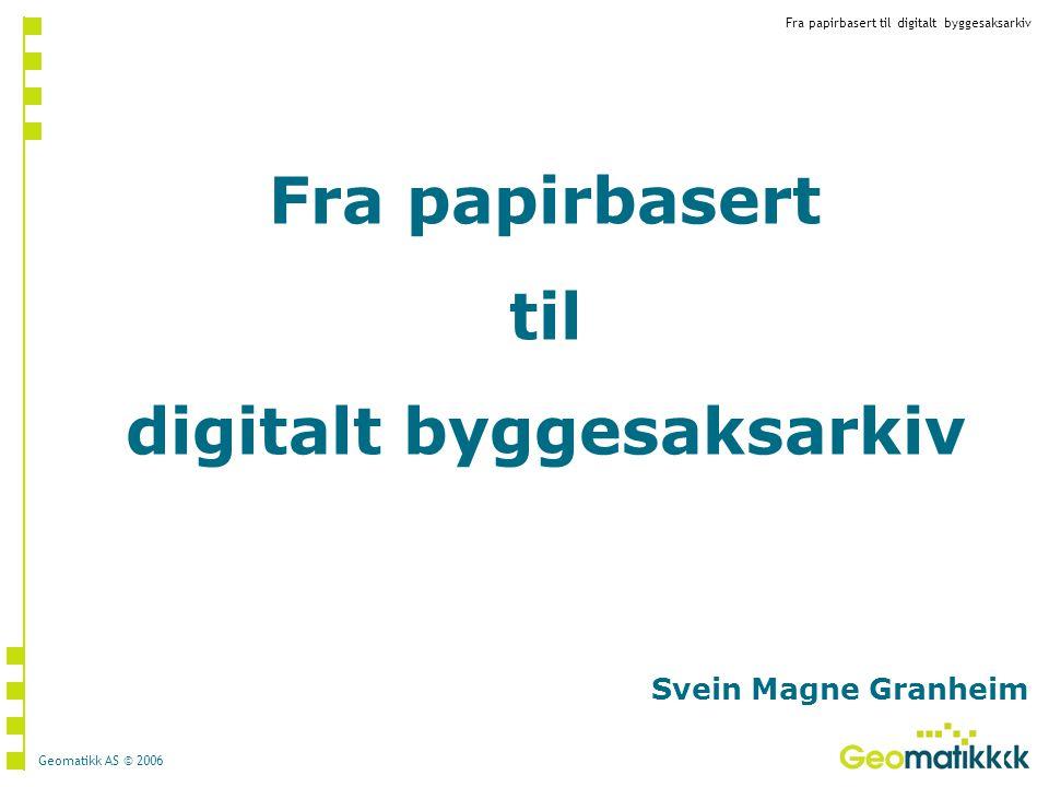Fra papirbasert til digitalt byggesaksarkiv Geomatikk AS © 2006 Fra papirbasert til digitalt byggesaksarkiv Svein Magne Granheim