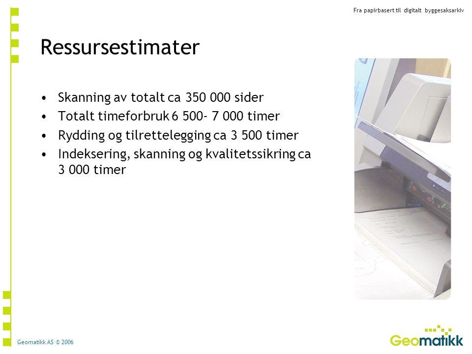 Fra papirbasert til digitalt byggesaksarkiv Geomatikk AS © 2006 Ressursestimater Skanning av totalt ca 350 000 sider Totalt timeforbruk 6 500- 7 000 t