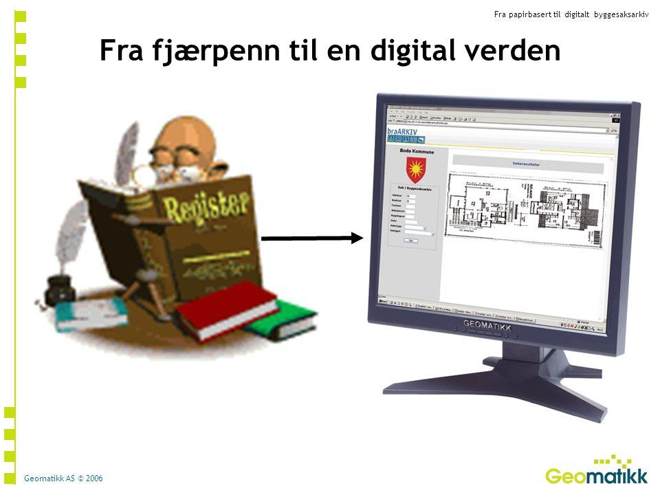 Fra papirbasert til digitalt byggesaksarkiv Geomatikk AS © 2006 Fra fjærpenn til en digital verden