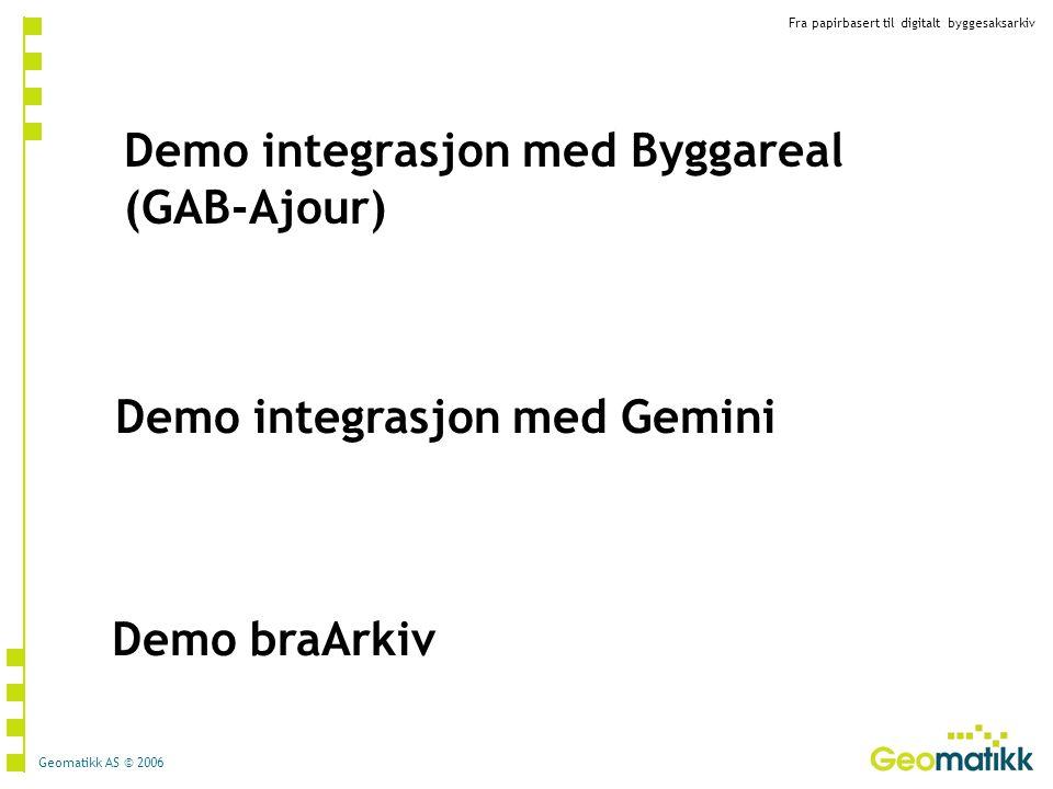 Fra papirbasert til digitalt byggesaksarkiv Geomatikk AS © 2006 Demo integrasjon med Byggareal (GAB-Ajour) Demo integrasjon med Gemini Demo braArkiv