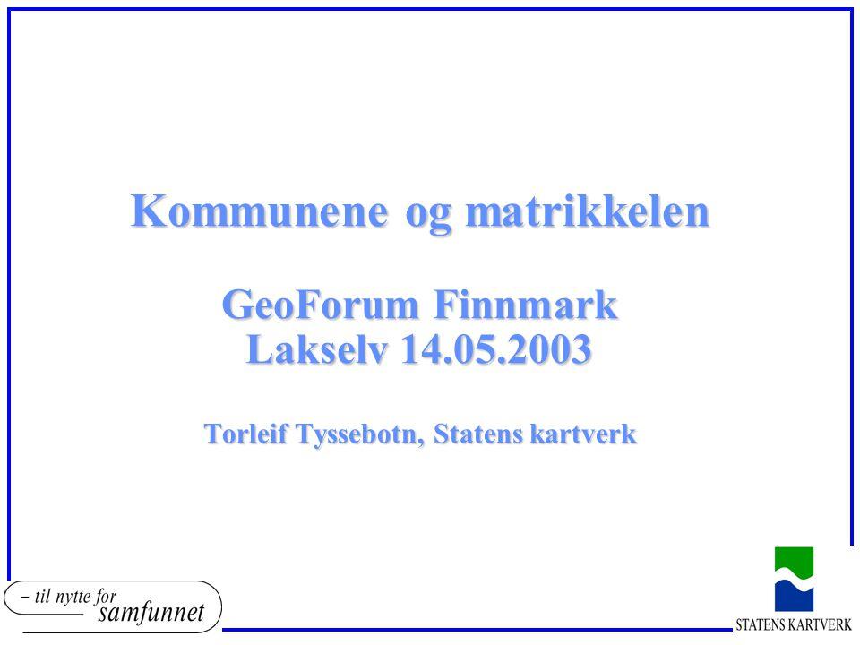 Kommunene og matrikkelen GeoForum Finnmark Lakselv 14.05.2003 Torleif Tyssebotn, Statens kartverk