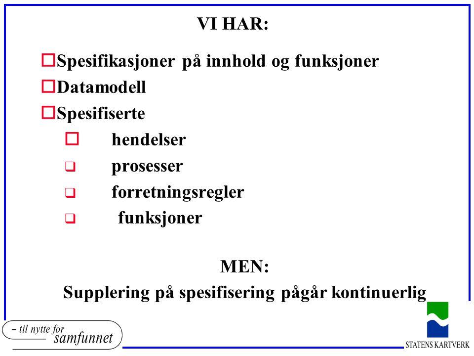 VI HAR: oSpesifikasjoner på innhold og funksjoner oDatamodell oSpesifiserte ohendelser q prosesser q forretningsregler q funksjoner MEN: Supplering på