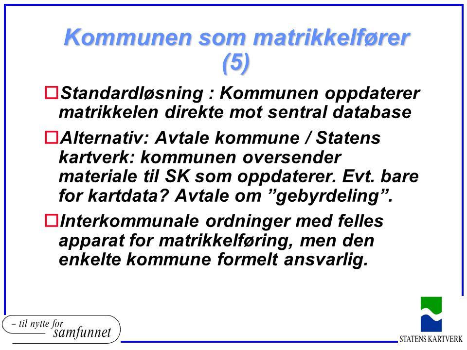 Kommunen som matrikkelfører (5) oStandardløsning : Kommunen oppdaterer matrikkelen direkte mot sentral database oAlternativ: Avtale kommune / Statens