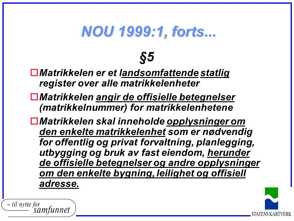 NOU 1999:1, forts... §5 oMatrikkelen er et landsomfattende statlig register over alle matrikkelenheter oMatrikkelen angir de offisielle betegnelser (m