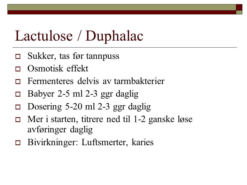 Lactulose / Duphalac  Sukker, tas før tannpuss  Osmotisk effekt  Fermenteres delvis av tarmbakterier  Babyer 2-5 ml 2-3 ggr daglig  Dosering 5-20