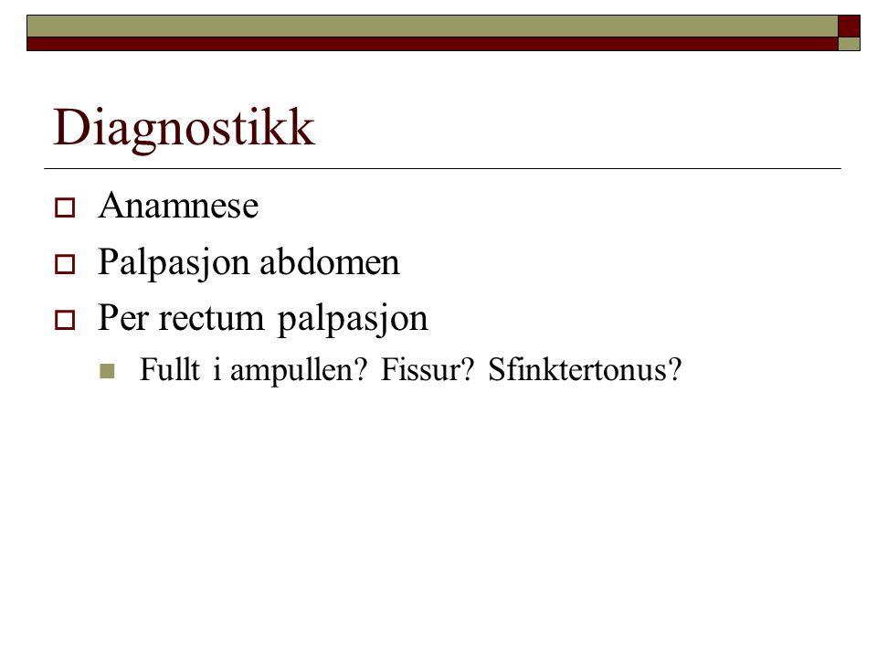 Diagnostikk  Anamnese  Palpasjon abdomen  Per rectum palpasjon Fullt i ampullen? Fissur? Sfinktertonus?