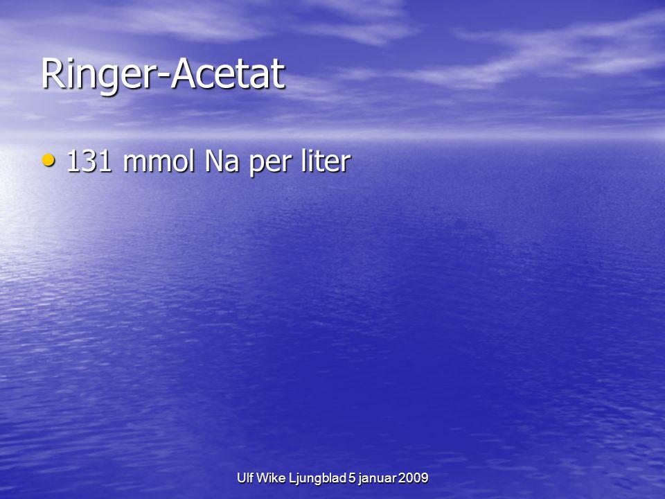 Ulf Wike Ljungblad 5 januar 2009 Ringer-Acetat 131 mmol Na per liter 131 mmol Na per liter