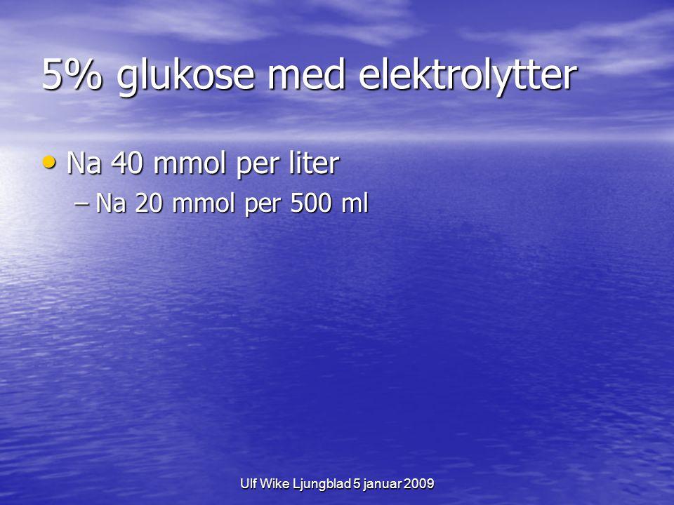Ulf Wike Ljungblad 5 januar 2009 5% glukose med elektrolytter Na 40 mmol per liter Na 40 mmol per liter –Na 20 mmol per 500 ml