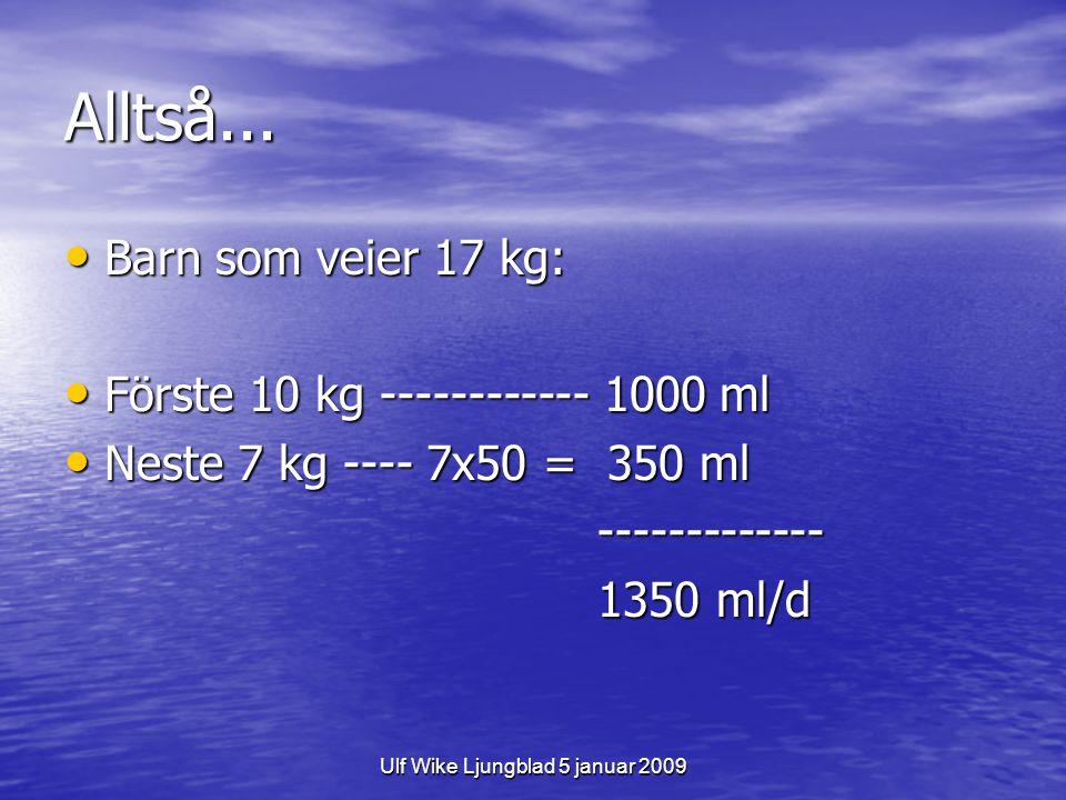 Ulf Wike Ljungblad 5 januar 2009 Alltså... Barn som veier 17 kg: Barn som veier 17 kg: Förste 10 kg ------------ 1000 ml Förste 10 kg ------------ 100