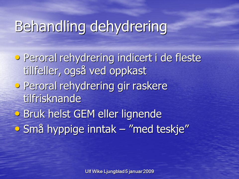 Ulf Wike Ljungblad 5 januar 2009 Behandling dehydrering Peroral rehydrering indicert i de fleste tillfeller, også ved oppkast Peroral rehydrering indi