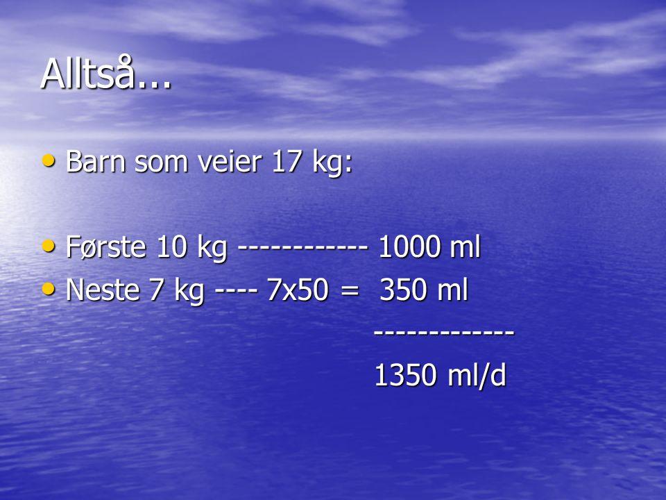 Alltså... Barn som veier 17 kg: Barn som veier 17 kg: Første 10 kg ------------ 1000 ml Første 10 kg ------------ 1000 ml Neste 7 kg ---- 7x50 = 350 m