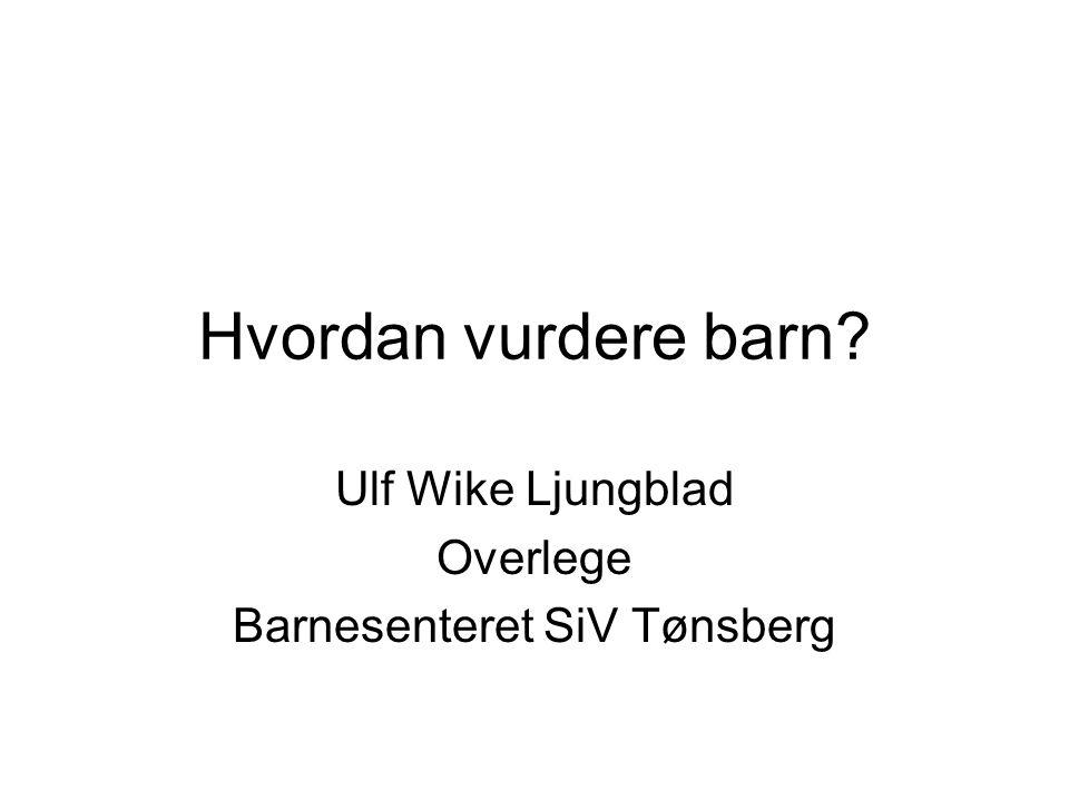 Hvordan vurdere barn? Ulf Wike Ljungblad Overlege Barnesenteret SiV Tønsberg