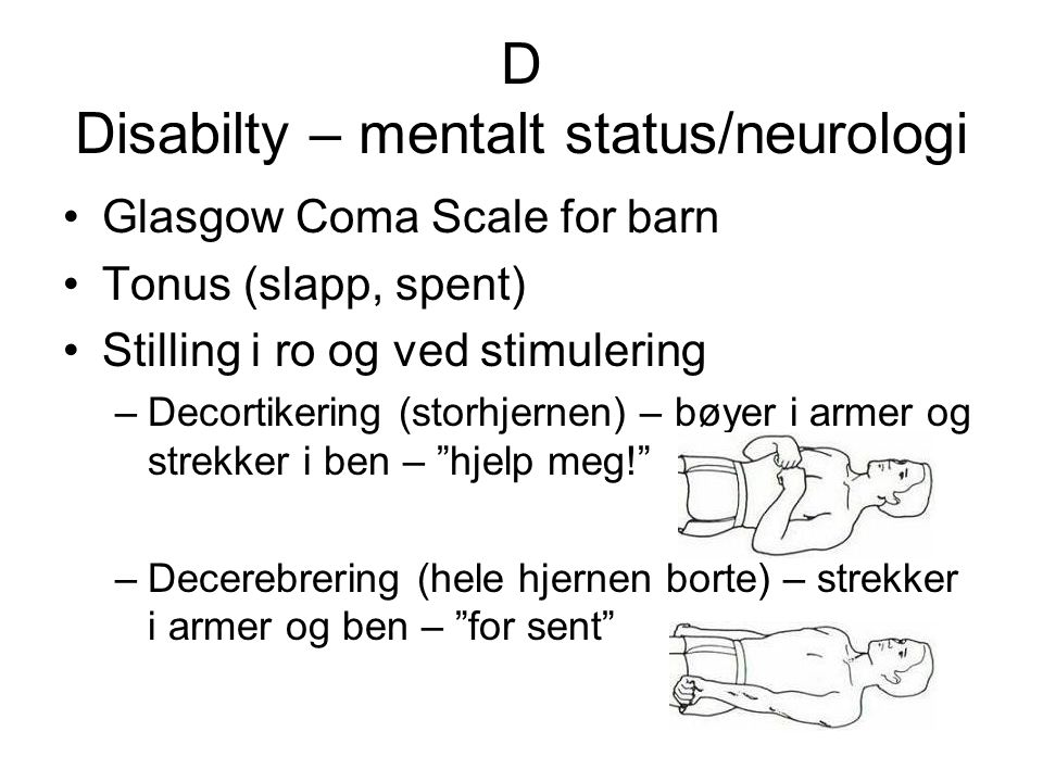 D Disabilty – mentalt status/neurologi Glasgow Coma Scale for barn Tonus (slapp, spent) Stilling i ro og ved stimulering –Decortikering (storhjernen)