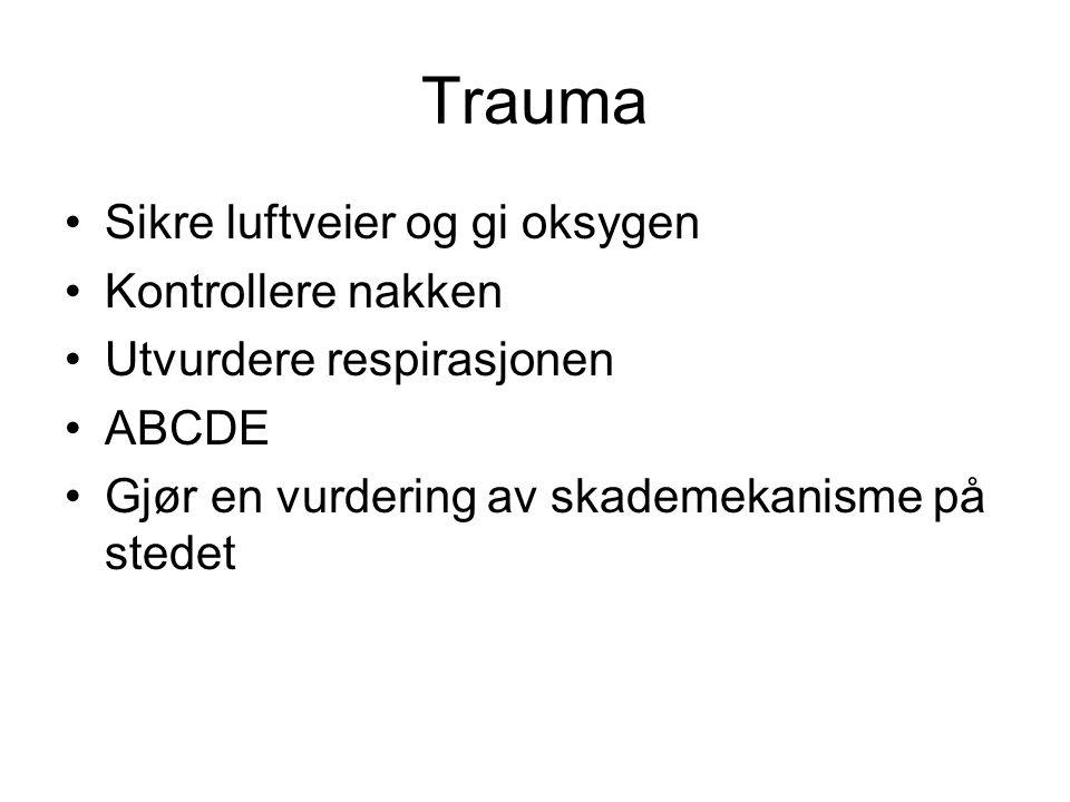 Trauma Sikre luftveier og gi oksygen Kontrollere nakken Utvurdere respirasjonen ABCDE Gjør en vurdering av skademekanisme på stedet