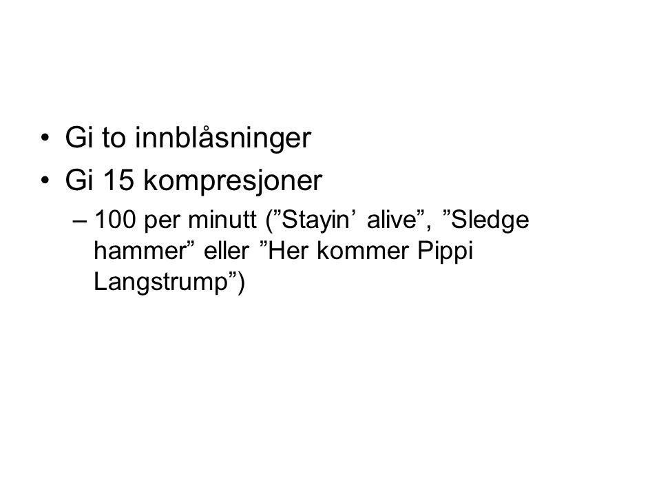 """Gi to innblåsninger Gi 15 kompresjoner –100 per minutt (""""Stayin' alive"""", """"Sledge hammer"""" eller """"Her kommer Pippi Langstrump"""")"""
