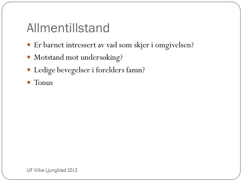 Allmentillstand Ulf Wike Ljungblad 2013 Er barnet intressert av vad som skjer i omgivelsen? Motstand mot undersøking? Ledige bevegelser i forelders fa