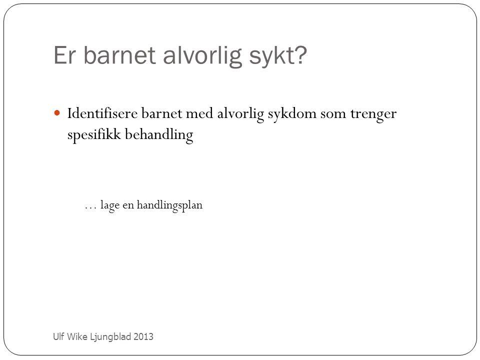 Er barnet alvorlig sykt? Ulf Wike Ljungblad 2013 Identifisere barnet med alvorlig sykdom som trenger spesifikk behandling … lage en handlingsplan