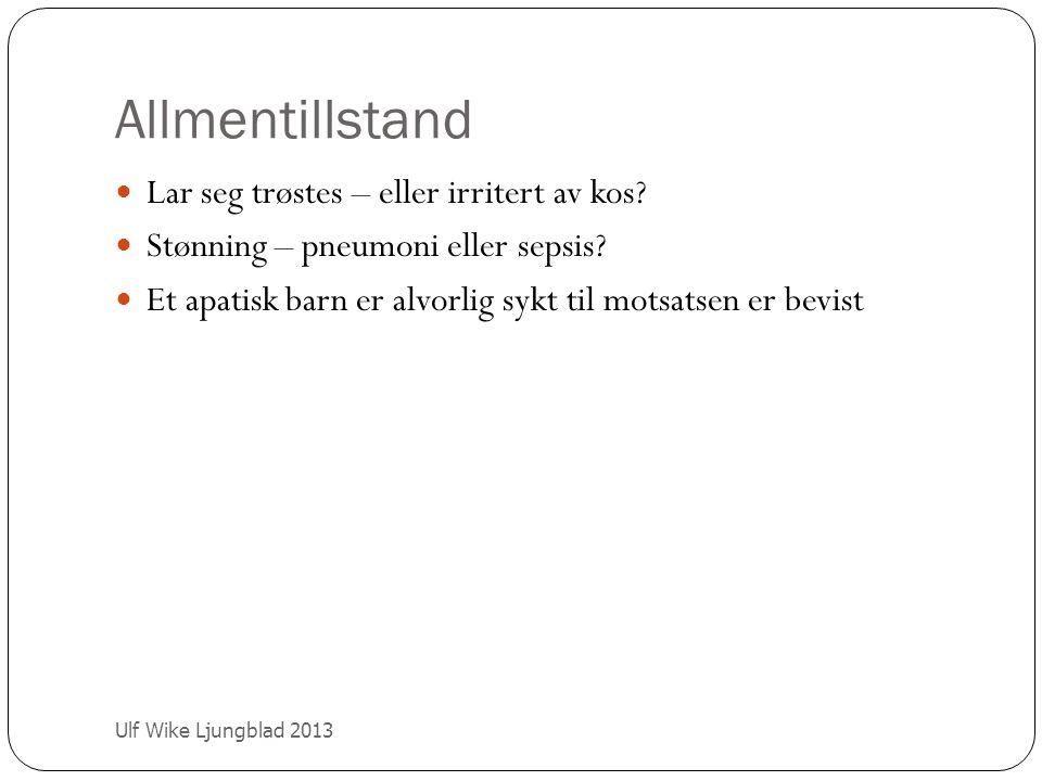 Allmentillstand Ulf Wike Ljungblad 2013 Lar seg trøstes – eller irritert av kos? Stønning – pneumoni eller sepsis? Et apatisk barn er alvorlig sykt ti