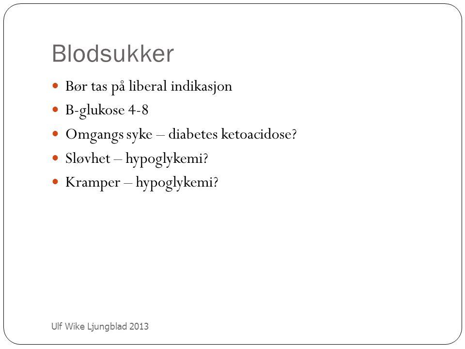 Blodsukker Ulf Wike Ljungblad 2013 Bør tas på liberal indikasjon B-glukose 4-8 Omgangs syke – diabetes ketoacidose? Sløvhet – hypoglykemi? Kramper – h