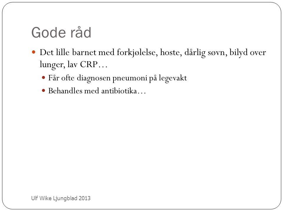 Gode råd Ulf Wike Ljungblad 2013 Det lille barnet med forkjølelse, hoste, dårlig søvn, bilyd over lunger, lav CRP… Får ofte diagnosen pneumoni på lege