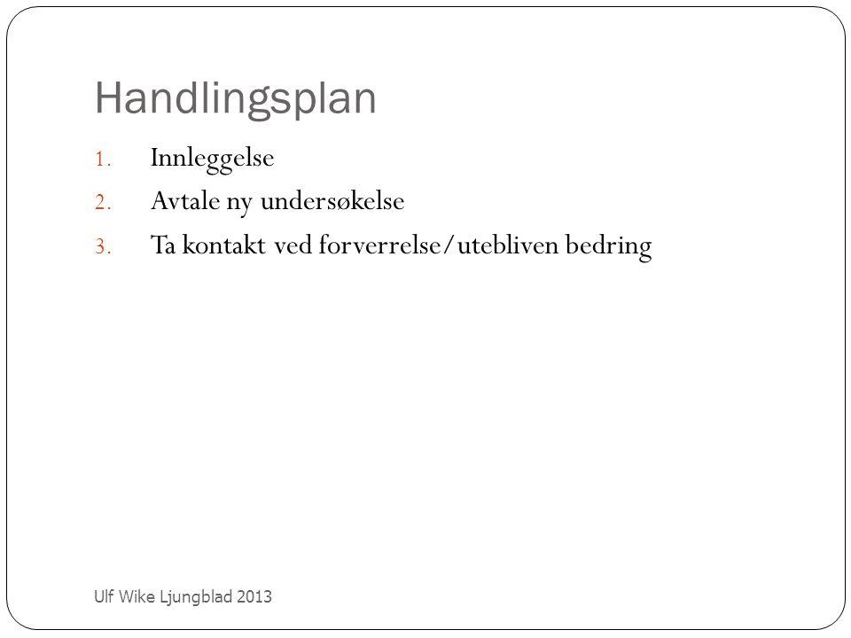 Handlingsplan Ulf Wike Ljungblad 2013 1. Innleggelse 2. Avtale ny undersøkelse 3. Ta kontakt ved forverrelse/utebliven bedring