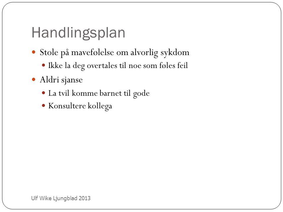 Handlingsplan Ulf Wike Ljungblad 2013 Stole på mavefølelse om alvorlig sykdom Ikke la deg overtales til noe som føles feil Aldri sjanse La tvil komme