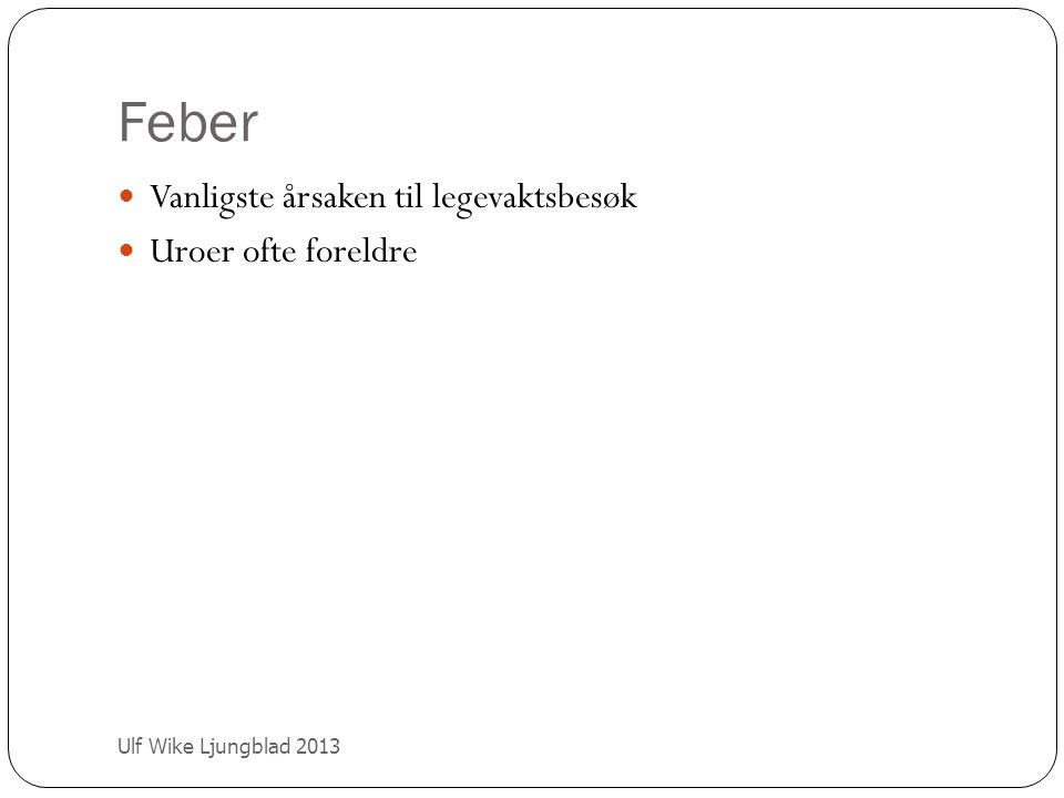 Høy feber Ulf Wike Ljungblad 2013 Kan signalisere alvorlig bakterieinfeksjon Små barn oftere bakteriemi om >40 grader Finner du fokus.