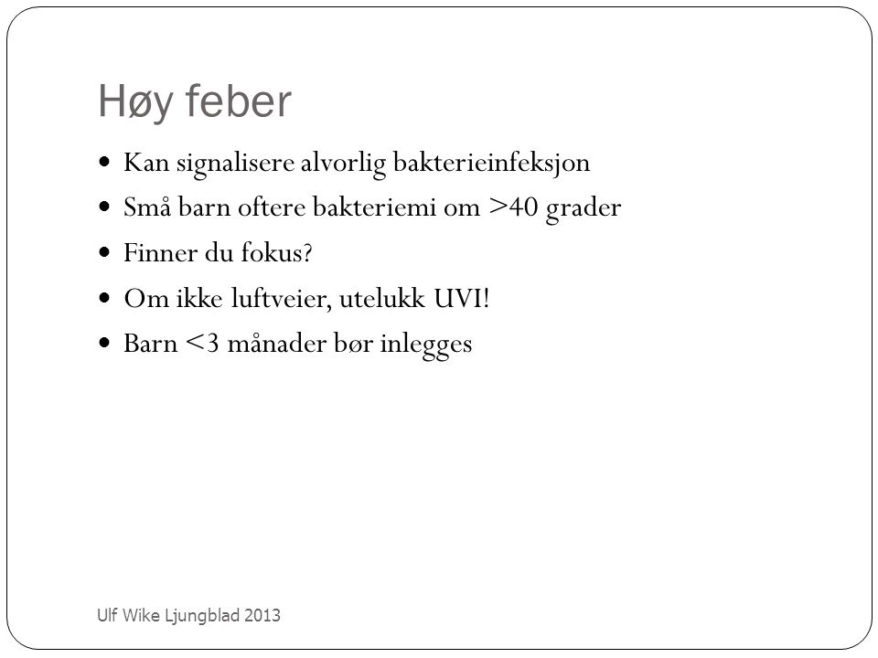 Høy feber Ulf Wike Ljungblad 2013 Kan signalisere alvorlig bakterieinfeksjon Små barn oftere bakteriemi om >40 grader Finner du fokus? Om ikke luftvei