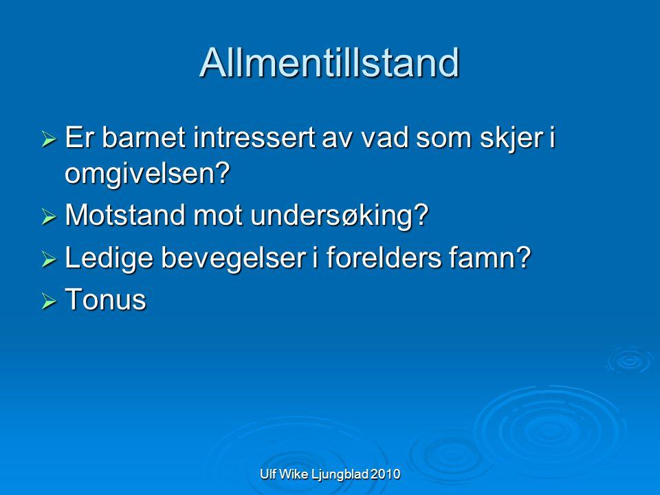 Ulf Wike Ljungblad 2010 Allmentillstand  Er barnet intressert av vad som skjer i omgivelsen?  Motstand mot undersøking?  Ledige bevegelser i foreld
