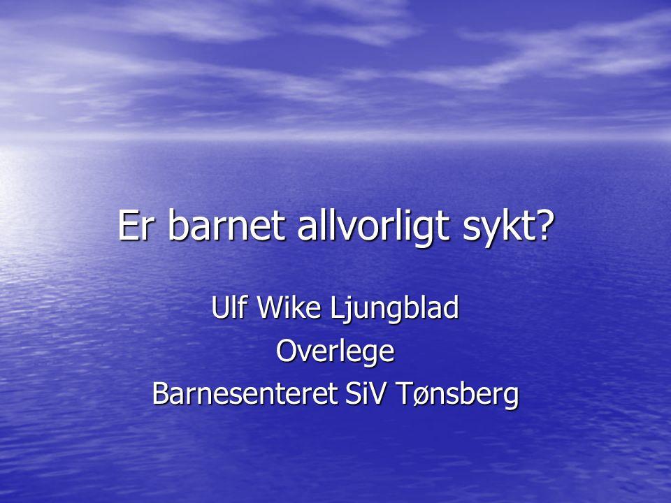 Er barnet allvorligt sykt? Ulf Wike Ljungblad Overlege Barnesenteret SiV Tønsberg
