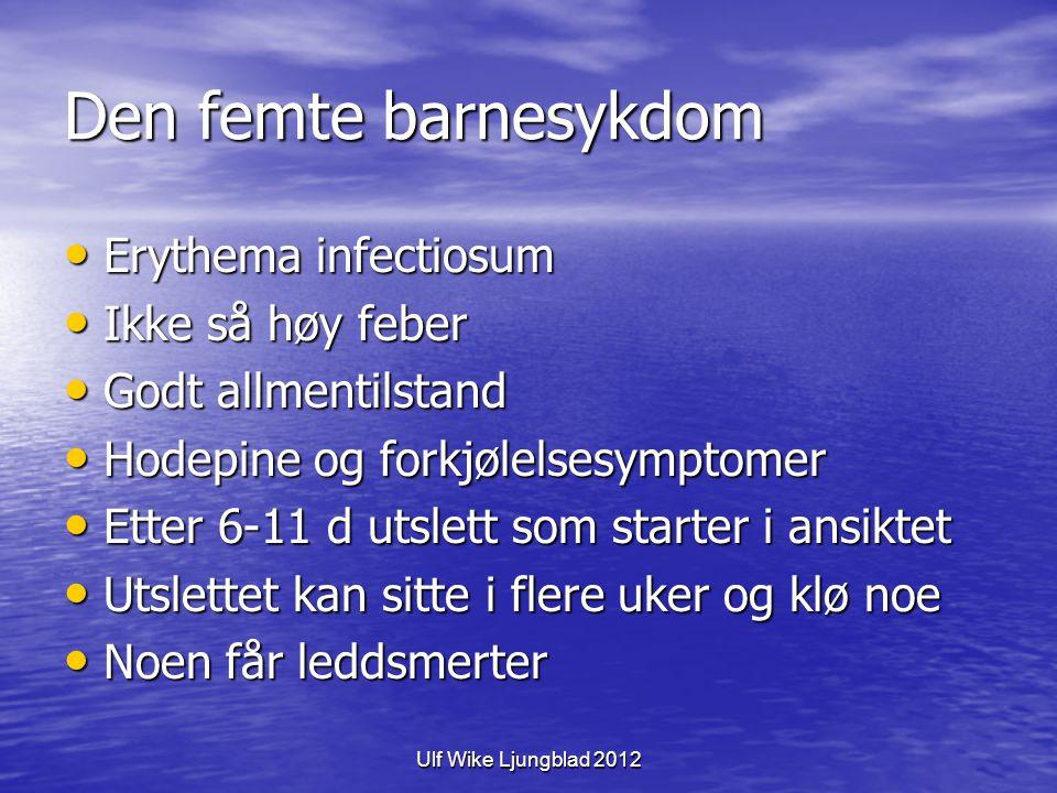 Ulf Wike Ljungblad 2012 Den femte barnesykdom Erythema infectiosum Erythema infectiosum Ikke så høy feber Ikke så høy feber Godt allmentilstand Godt allmentilstand Hodepine og forkjølelsesymptomer Hodepine og forkjølelsesymptomer Etter 6-11 d utslett som starter i ansiktet Etter 6-11 d utslett som starter i ansiktet Utslettet kan sitte i flere uker og klø noe Utslettet kan sitte i flere uker og klø noe Noen får leddsmerter Noen får leddsmerter