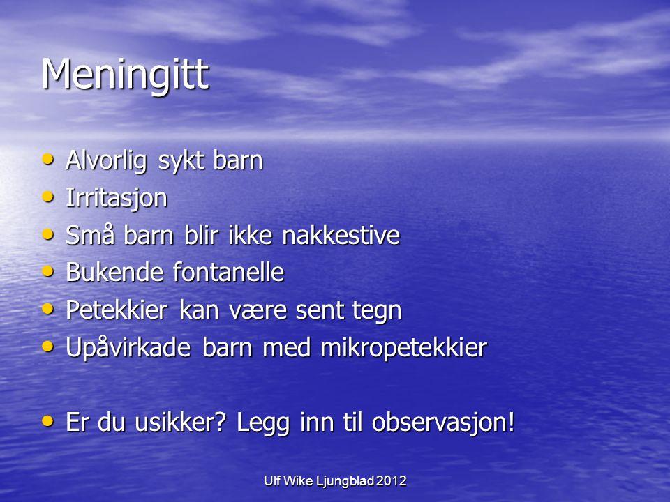 Ulf Wike Ljungblad 2012 Meningitt Alvorlig sykt barn Alvorlig sykt barn Irritasjon Irritasjon Små barn blir ikke nakkestive Små barn blir ikke nakkest