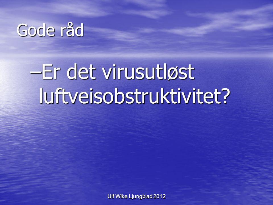 Ulf Wike Ljungblad 2012 Gode råd –Er det virusutløst luftveisobstruktivitet?