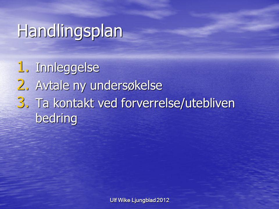 Ulf Wike Ljungblad 2012 Handlingsplan 1. Innleggelse 2. Avtale ny undersøkelse 3. Ta kontakt ved forverrelse/utebliven bedring