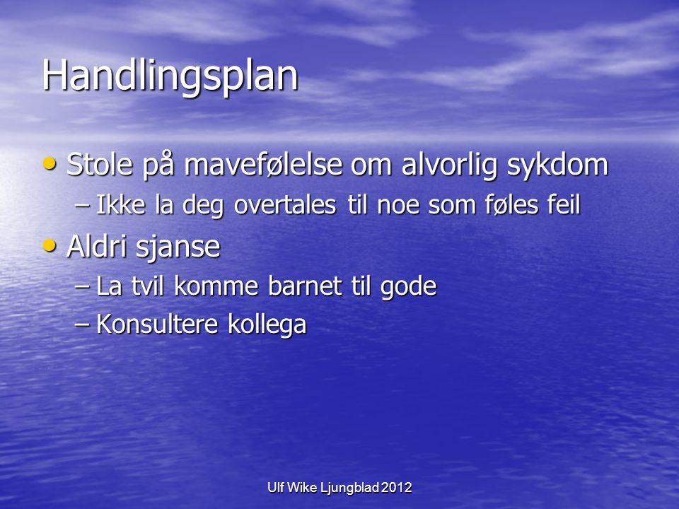 Ulf Wike Ljungblad 2012 Handlingsplan Stole på mavefølelse om alvorlig sykdom Stole på mavefølelse om alvorlig sykdom –Ikke la deg overtales til noe s