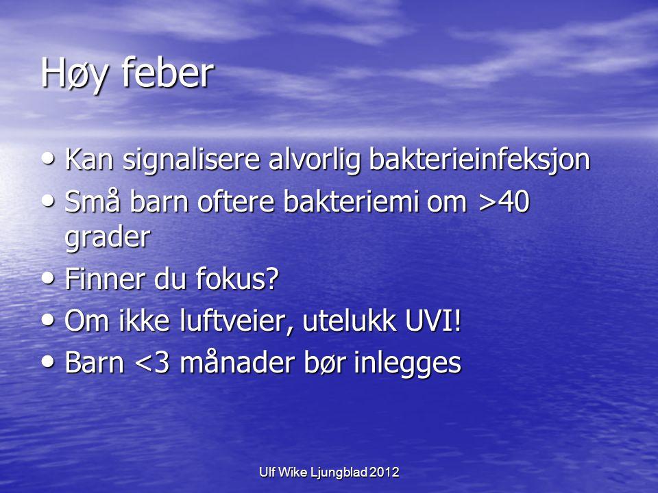 Ulf Wike Ljungblad 2012 Høy feber Kan signalisere alvorlig bakterieinfeksjon Kan signalisere alvorlig bakterieinfeksjon Små barn oftere bakteriemi om >40 grader Små barn oftere bakteriemi om >40 grader Finner du fokus.