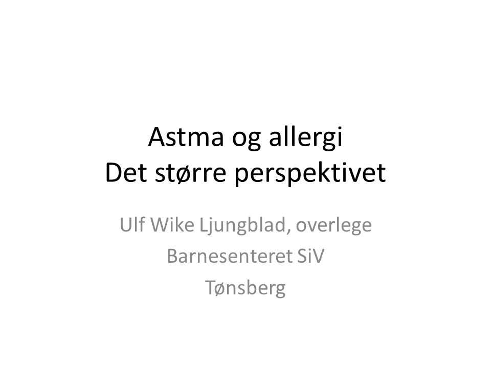Astma og allergi Det større perspektivet Ulf Wike Ljungblad, overlege Barnesenteret SiV Tønsberg
