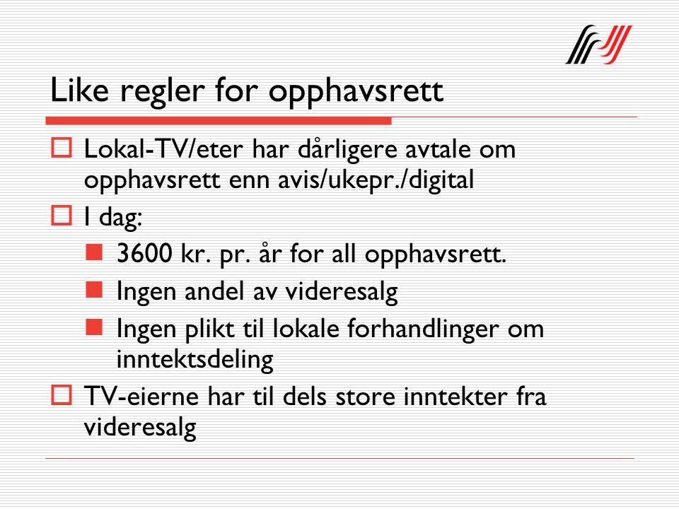 Like regler for opphavsrett  Lokal-TV/eter har dårligere avtale om opphavsrett enn avis/ukepr./digital  I dag: 3600 kr.