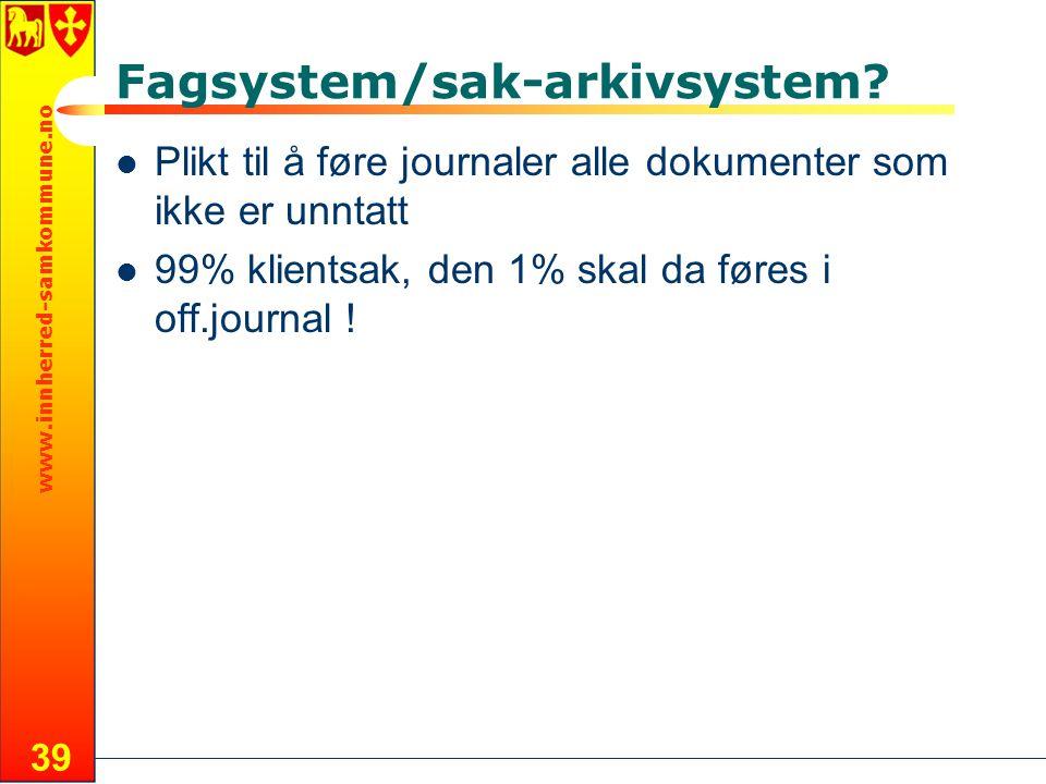 www.innherred-samkommune.no 39 Fagsystem/sak-arkivsystem? Plikt til å føre journaler alle dokumenter som ikke er unntatt 99% klientsak, den 1% skal da