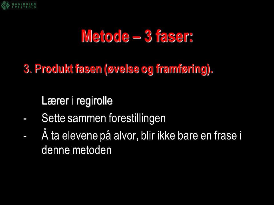 Metode – 3 faser: 3. P rodukt fasen (øvelse og framføring). Lærer i regirolle -Sette sammen forestillingen -Å ta elevene på alvor, blir ikke bare en f